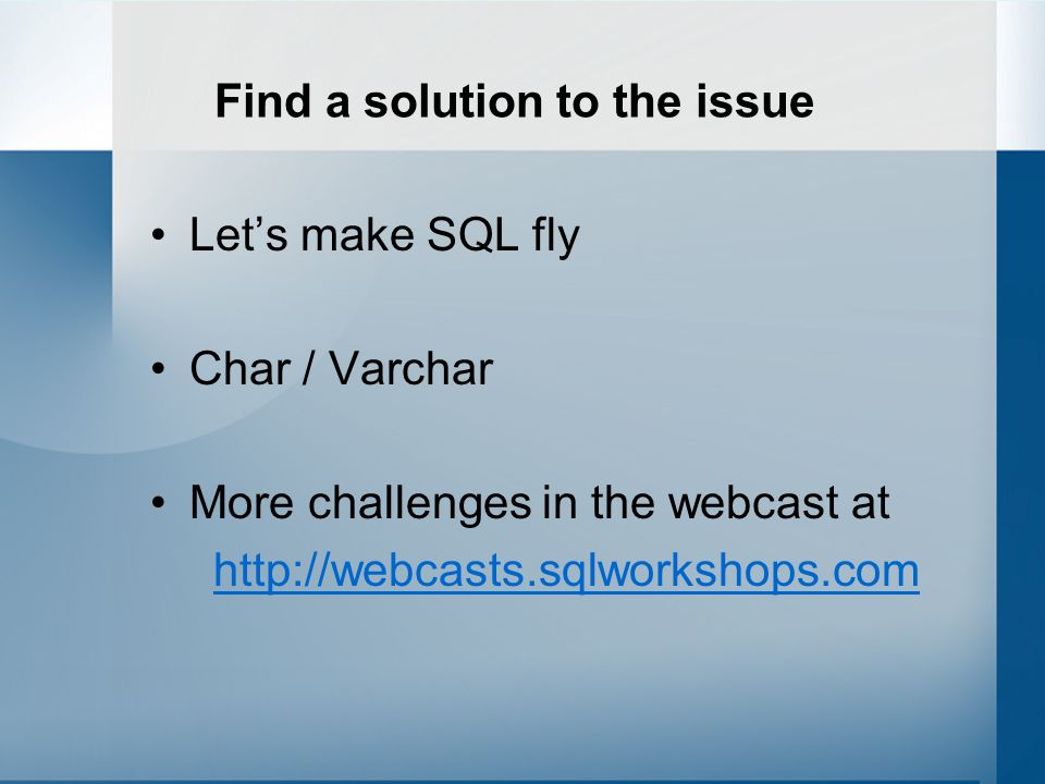 Find a solution to the issue Lets make SQL fly Char / Varchar More challenges in the webcast at