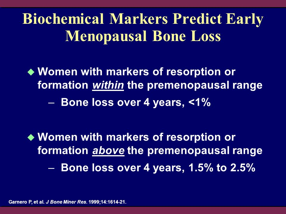 Biochemical Markers Predict Early Menopausal Bone Loss Women with markers of resorption or formation within the premenopausal range –Bone loss over 4 years, <1% Women with markers of resorption or formation above the premenopausal range –Bone loss over 4 years, 1.5% to 2.5% Garnero P, et al.