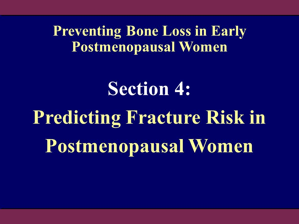 Section 4: Predicting Fracture Risk in Postmenopausal Women Preventing Bone Loss in Early Postmenopausal Women