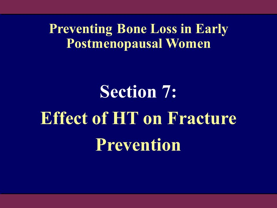 Section 7: Effect of HT on Fracture Prevention Preventing Bone Loss in Early Postmenopausal Women