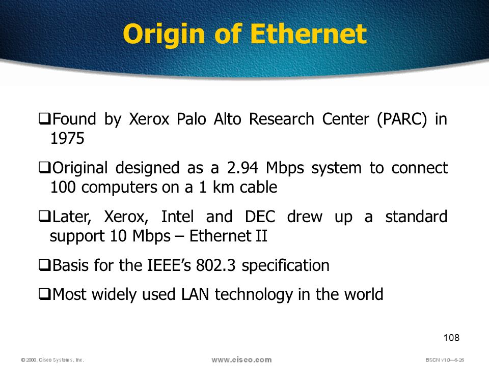 108 Found by Xerox Palo Alto Research Center (PARC) in 1975 Original designed as a 2.94 Mbps system to connect 100 computers on a 1 km cable Later, Xerox, Intel and DEC drew up a standard support 10 Mbps – Ethernet II Basis for the IEEEs 802.3 specification Most widely used LAN technology in the world Origin of Ethernet
