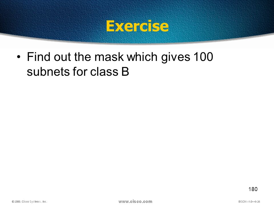 180 Exercise Find out the mask which gives 100 subnets for class B