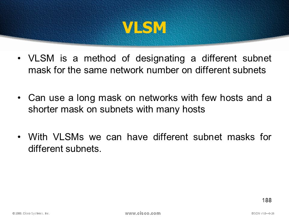 188 VLSM VLSM is a method of designating a different subnet mask for the same network number on different subnets Can use a long mask on networks with few hosts and a shorter mask on subnets with many hosts With VLSMs we can have different subnet masks for different subnets.
