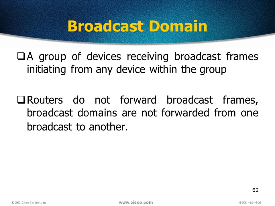 62 Broadcast Domain A group of devices receiving broadcast frames initiating from any device within the group Routers do not forward broadcast frames, broadcast domains are not forwarded from one broadcast to another.