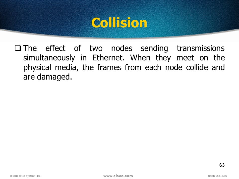 63 Collision The effect of two nodes sending transmissions simultaneously in Ethernet.