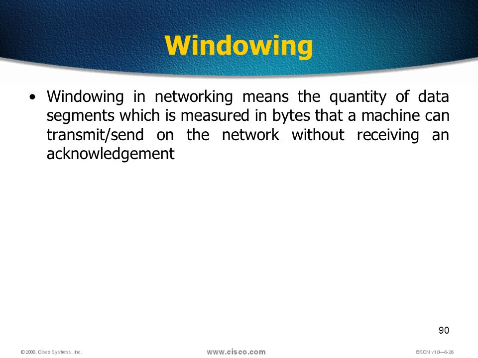 90 Windowing Windowing in networking means the quantity of data segments which is measured in bytes that a machine can transmit/send on the network without receiving an acknowledgement