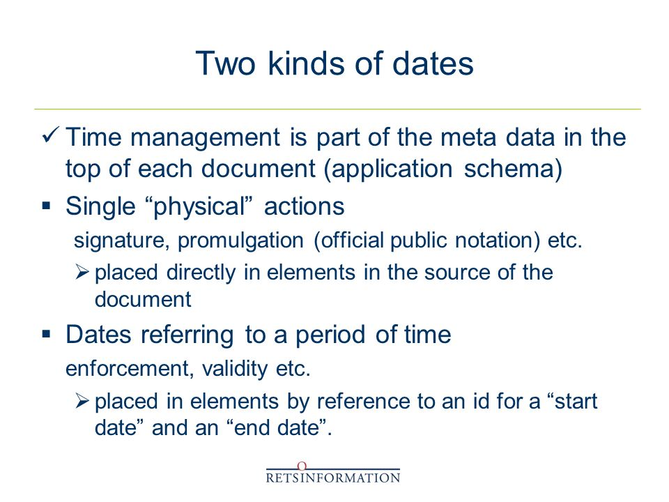 Two kinds of dates Time management is part of the meta data in the top of each document (application schema) Single physical actions signature, promulgation (official public notation) etc.