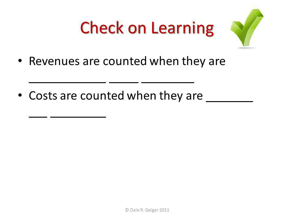 Check on Learning Revenues are counted when they are Costs are counted when they are © Dale R.