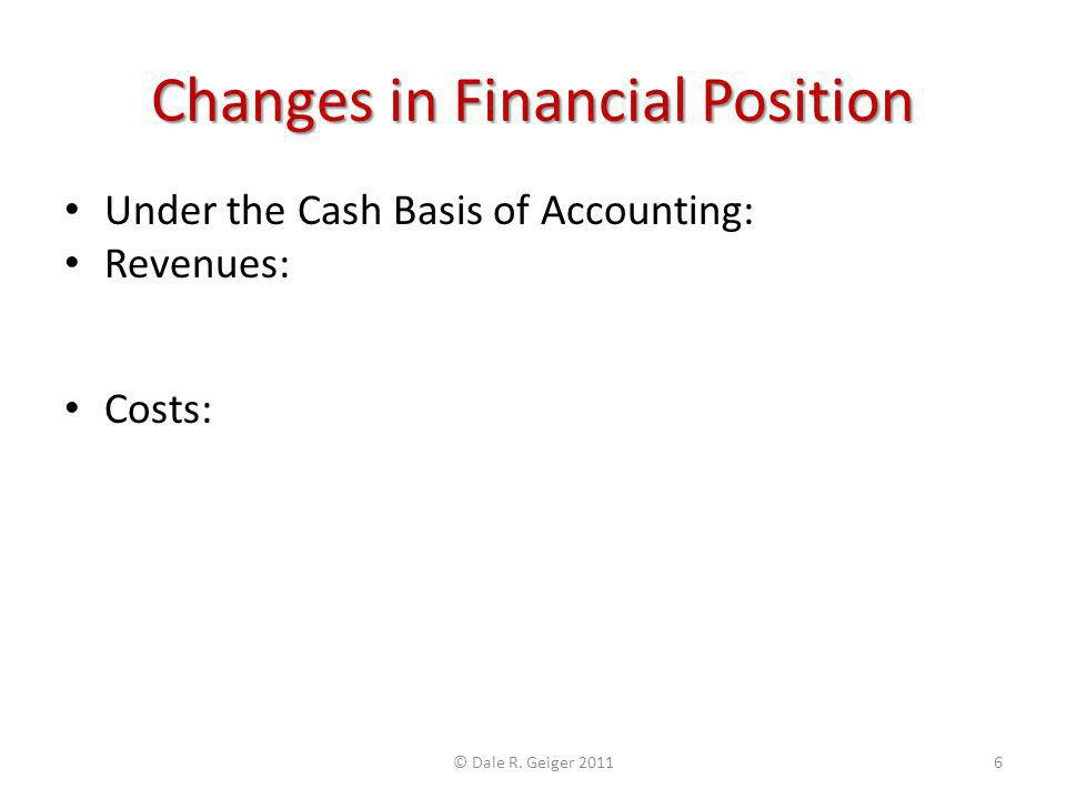 Changes in Financial Position Under the Cash Basis of Accounting: Revenues: Represent earnings received in cash Increase Assets and Increase Financial Position Costs: Represent cash payments for goods and services received Decrease Assets and Decrease Financial Position Revenues – Costs = Net Change in Financial Position © Dale R.
