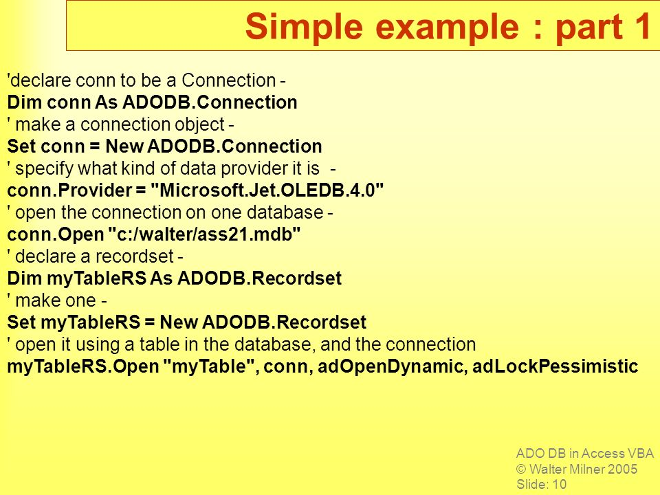 ADO DB in Access VBA © Walter Milner 2005 Slide: 10 Simple example : part 1 declare conn to be a Connection - Dim conn As ADODB.Connection make a connection object - Set conn = New ADODB.Connection specify what kind of data provider it is - conn.Provider = Microsoft.Jet.OLEDB.4.0 open the connection on one database - conn.Open c:/walter/ass21.mdb declare a recordset - Dim myTableRS As ADODB.Recordset make one - Set myTableRS = New ADODB.Recordset open it using a table in the database, and the connection myTableRS.Open myTable , conn, adOpenDynamic, adLockPessimistic