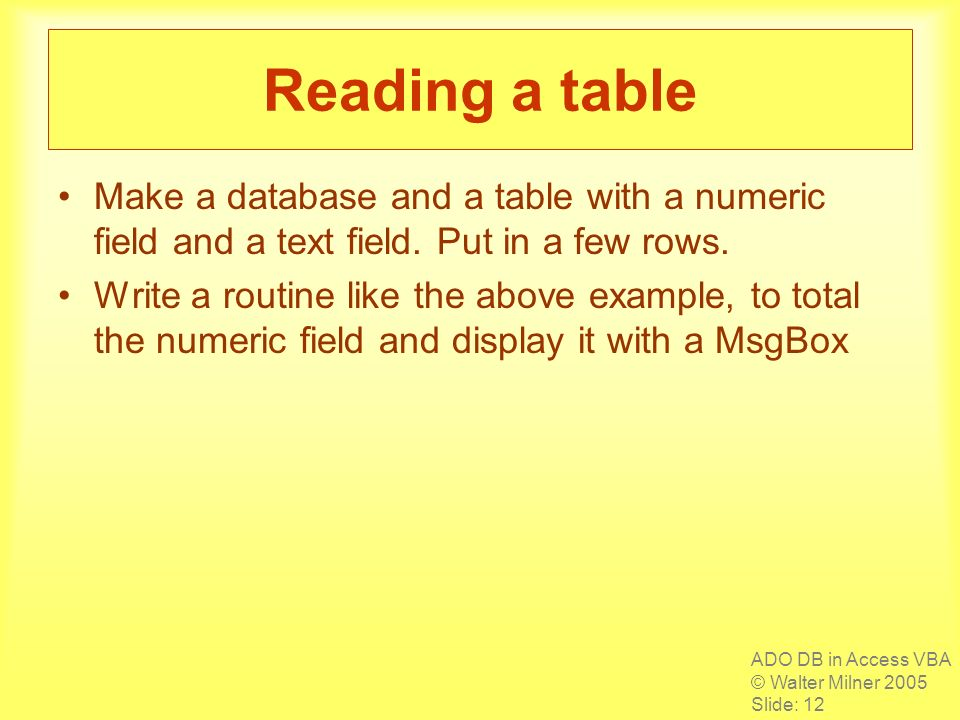 ADO DB in Access VBA © Walter Milner 2005 Slide: 12 Reading a table Make a database and a table with a numeric field and a text field.