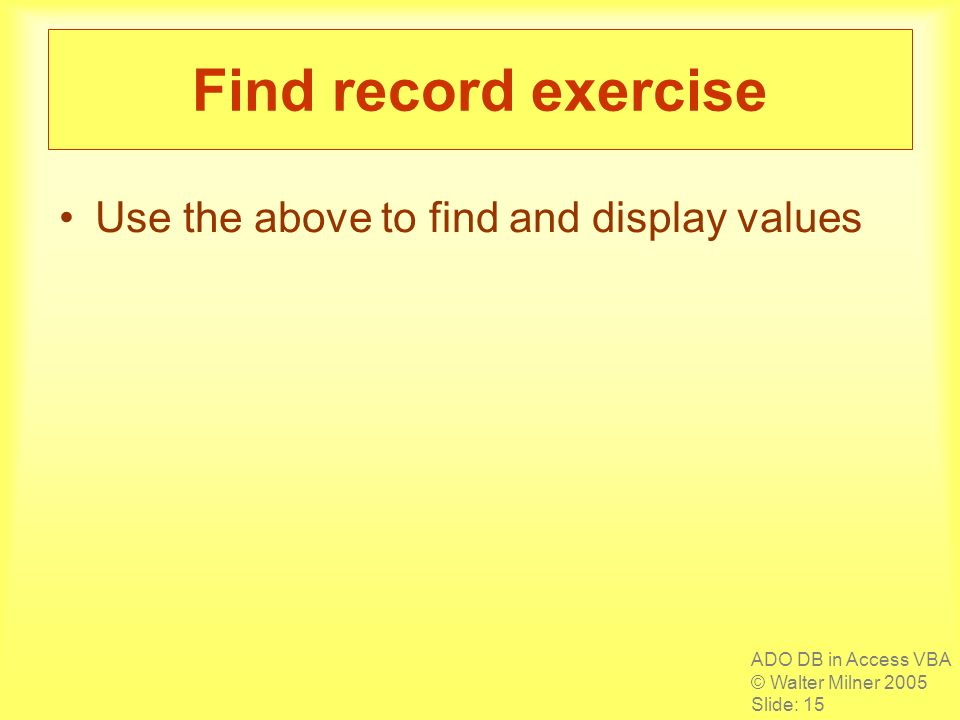 ADO DB in Access VBA © Walter Milner 2005 Slide: 15 Find record exercise Use the above to find and display values
