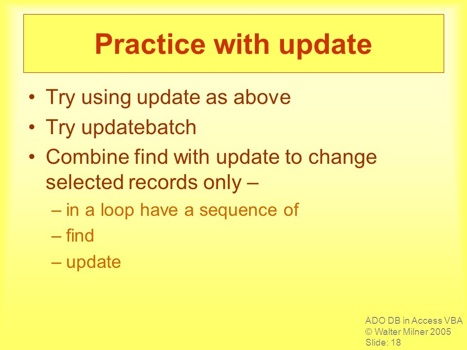 ADO DB in Access VBA © Walter Milner 2005 Slide: 18 Practice with update Try using update as above Try updatebatch Combine find with update to change selected records only – –in a loop have a sequence of –find –update