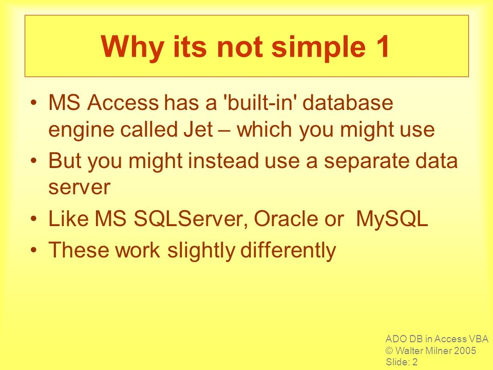 ADO DB in Access VBA © Walter Milner 2005 Slide: 2 Why its not simple 1 MS Access has a built-in database engine called Jet – which you might use But you might instead use a separate data server Like MS SQLServer, Oracle or MySQL These work slightly differently