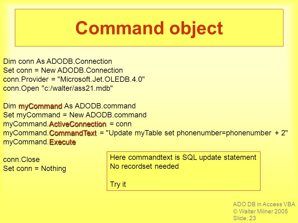 ADO DB in Access VBA © Walter Milner 2005 Slide: 23 Command object Dim conn As ADODB.Connection Set conn = New ADODB.Connection conn.Provider = Microsoft.Jet.OLEDB.4.0 conn.Open c:/walter/ass21.mdb myCommand Dim myCommand As ADODB.command Set myCommand = New ADODB.command ActiveConnection myCommand.ActiveConnection = conn CommandText myCommand.CommandText = Update myTable set phonenumber=phonenumber + 2 Execute myCommand.Execute conn.Close Set conn = Nothing Here commandtext is SQL update statement No recordset needed Try it