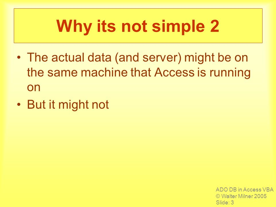 ADO DB in Access VBA © Walter Milner 2005 Slide: 3 Why its not simple 2 The actual data (and server) might be on the same machine that Access is running on But it might not