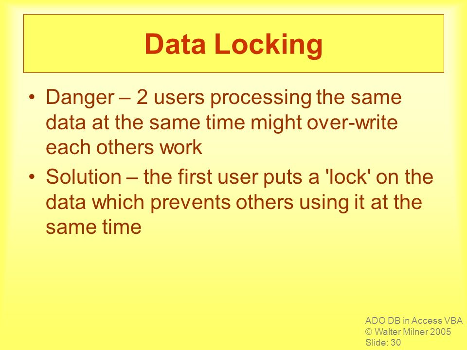 ADO DB in Access VBA © Walter Milner 2005 Slide: 30 Data Locking Danger – 2 users processing the same data at the same time might over-write each others work Solution – the first user puts a lock on the data which prevents others using it at the same time