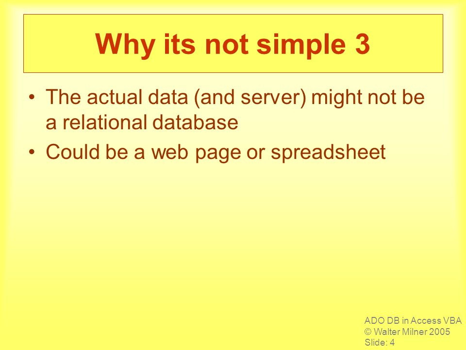 ADO DB in Access VBA © Walter Milner 2005 Slide: 4 Why its not simple 3 The actual data (and server) might not be a relational database Could be a web page or spreadsheet