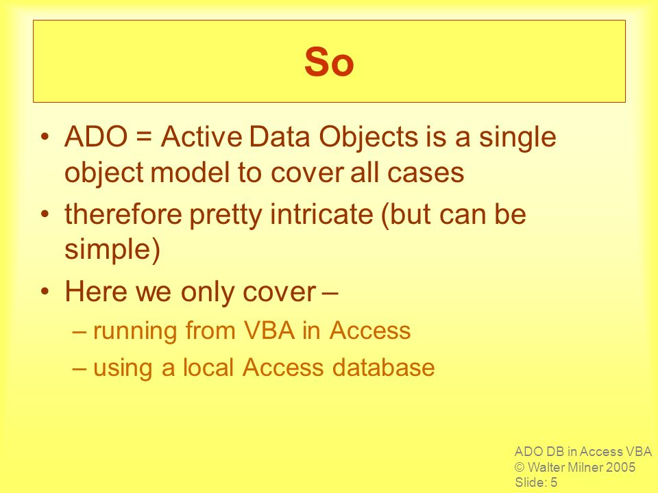 ADO DB in Access VBA © Walter Milner 2005 Slide: 5 So ADO = Active Data Objects is a single object model to cover all cases therefore pretty intricate (but can be simple) Here we only cover – –running from VBA in Access –using a local Access database