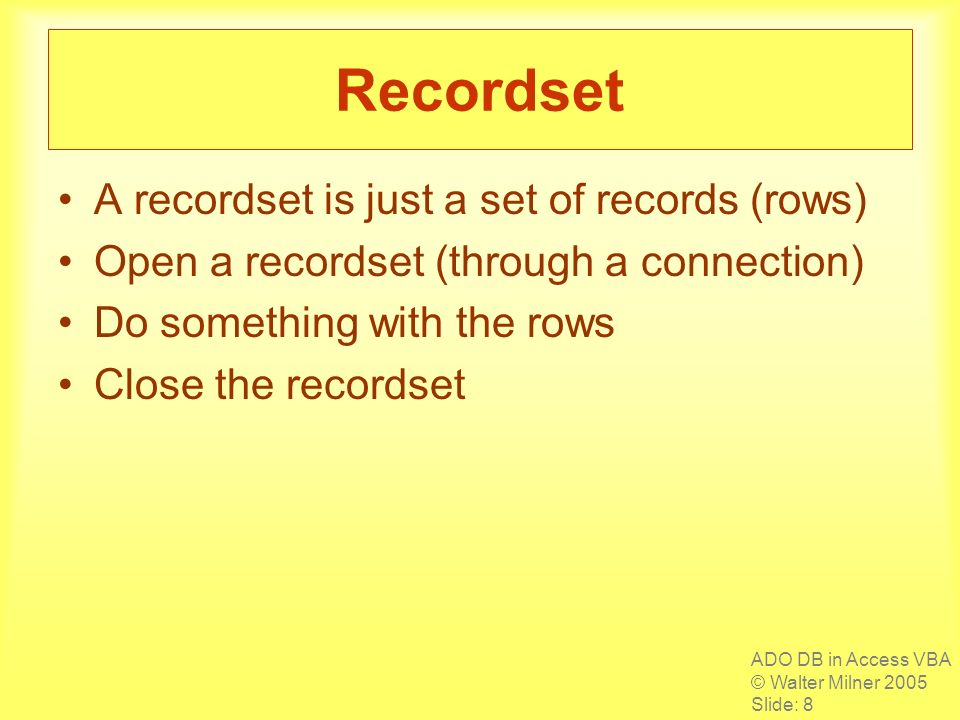 ADO DB in Access VBA © Walter Milner 2005 Slide: 8 Recordset A recordset is just a set of records (rows) Open a recordset (through a connection) Do something with the rows Close the recordset