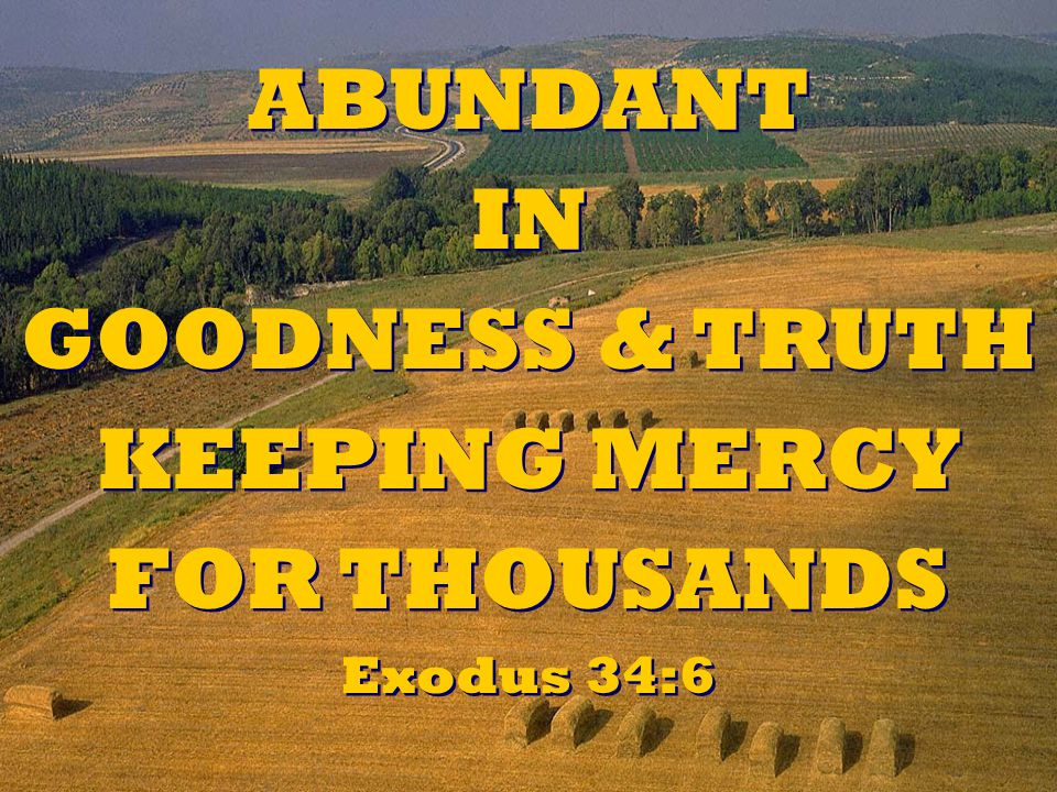 ABUNDANT IN GOODNESS & TRUTH KEEPING MERCY FOR THOUSANDS Exodus 34:6 ABUNDANT IN GOODNESS & TRUTH KEEPING MERCY FOR THOUSANDS Exodus 34:6