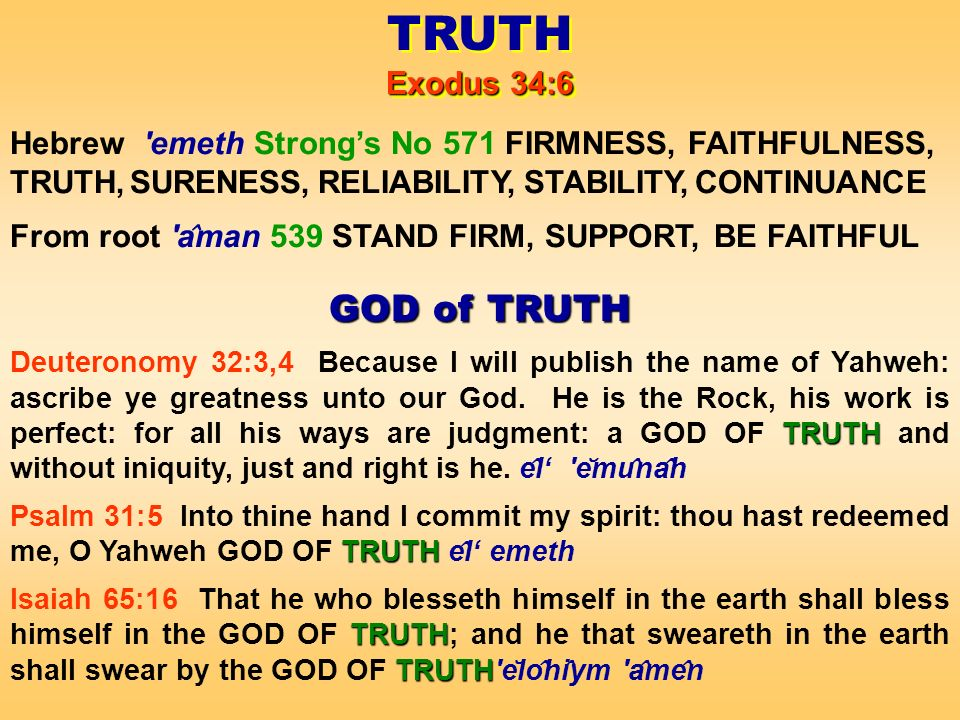 TRUTH Exodus 34:6 TRUTH Exodus 34:6 Hebrew emeth Strongs No 571 FIRMNESS, FAITHFULNESS, TRUTH, SURENESS, RELIABILITY, STABILITY, CONTINUANCE From root a ̂ man 539 STAND FIRM, SUPPORT, BE FAITHFUL GOD of TRUTH TRUTH Deuteronomy 32:3,4 Because I will publish the name of Yahweh: ascribe ye greatness unto our God.