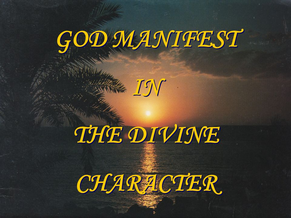 GOD MANIFEST IN THE DIVINE CHARACTER GOD MANIFEST IN THE DIVINE CHARACTER