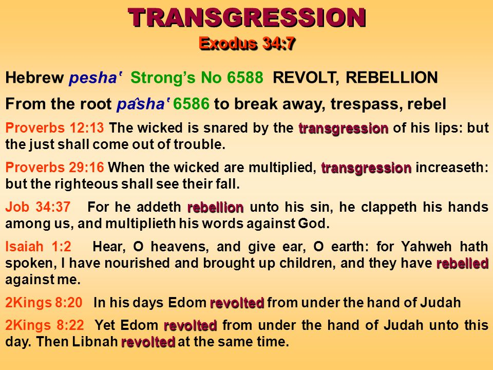 TRANSGRESSION Exodus 34:7 TRANSGRESSION Exodus 34:7 Hebrew pesha Strongs No 6588 REVOLT, REBELLION From the root pa ̂ sha 6586 to break away, trespass, rebel transgression Proverbs 12:13 The wicked is snared by the transgression of his lips: but the just shall come out of trouble.