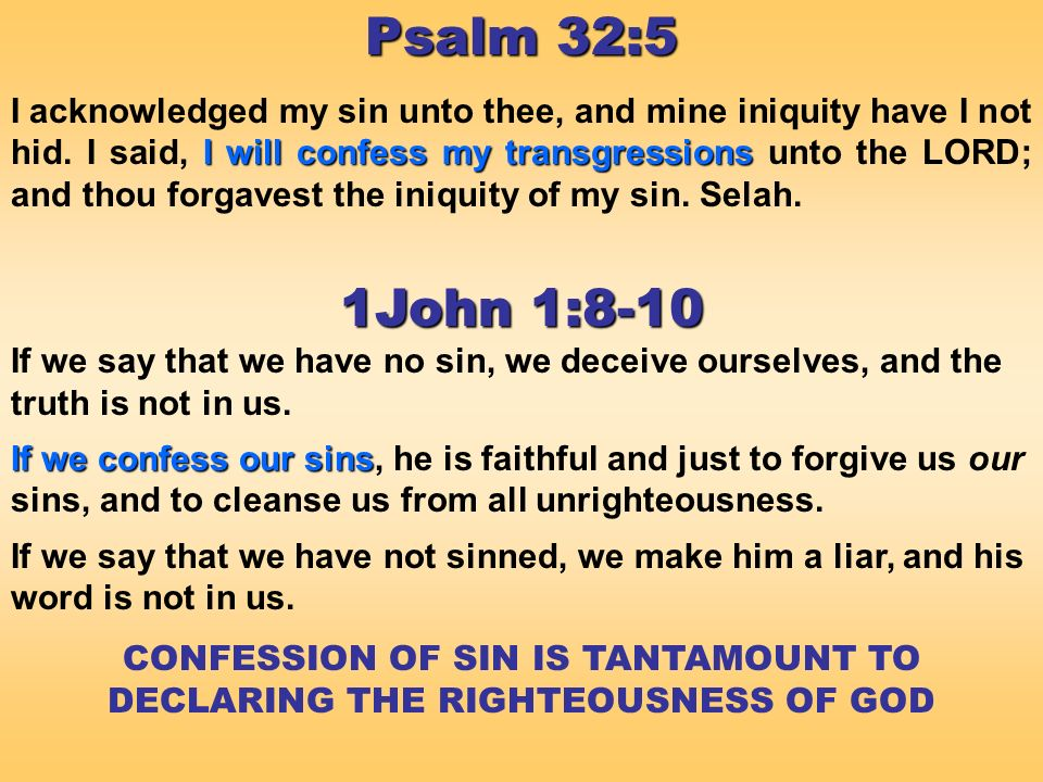 Psalm 32:5 I will confess my transgressions I acknowledged my sin unto thee, and mine iniquity have I not hid.