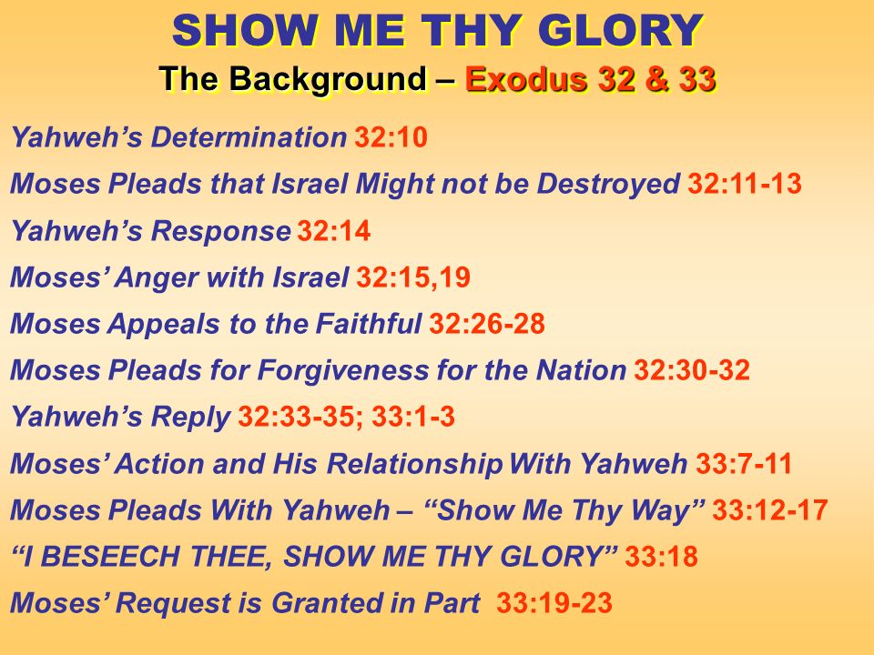 SHOW ME THY GLORY The Background – Exodus 32 & 33 SHOW ME THY GLORY The Background – Exodus 32 & 33 Yahwehs Determination 32:10 Moses Pleads that Israel Might not be Destroyed 32:11-13 Yahwehs Response 32:14 Moses Anger with Israel 32:15,19 Moses Appeals to the Faithful 32:26-28 Moses Pleads for Forgiveness for the Nation 32:30-32 Yahwehs Reply 32:33-35; 33:1-3 Moses Action and His Relationship With Yahweh 33:7-11 Moses Pleads With Yahweh – Show Me Thy Way 33:12-17 I BESEECH THEE, SHOW ME THY GLORY 33:18 Moses Request is Granted in Part 33:19-23