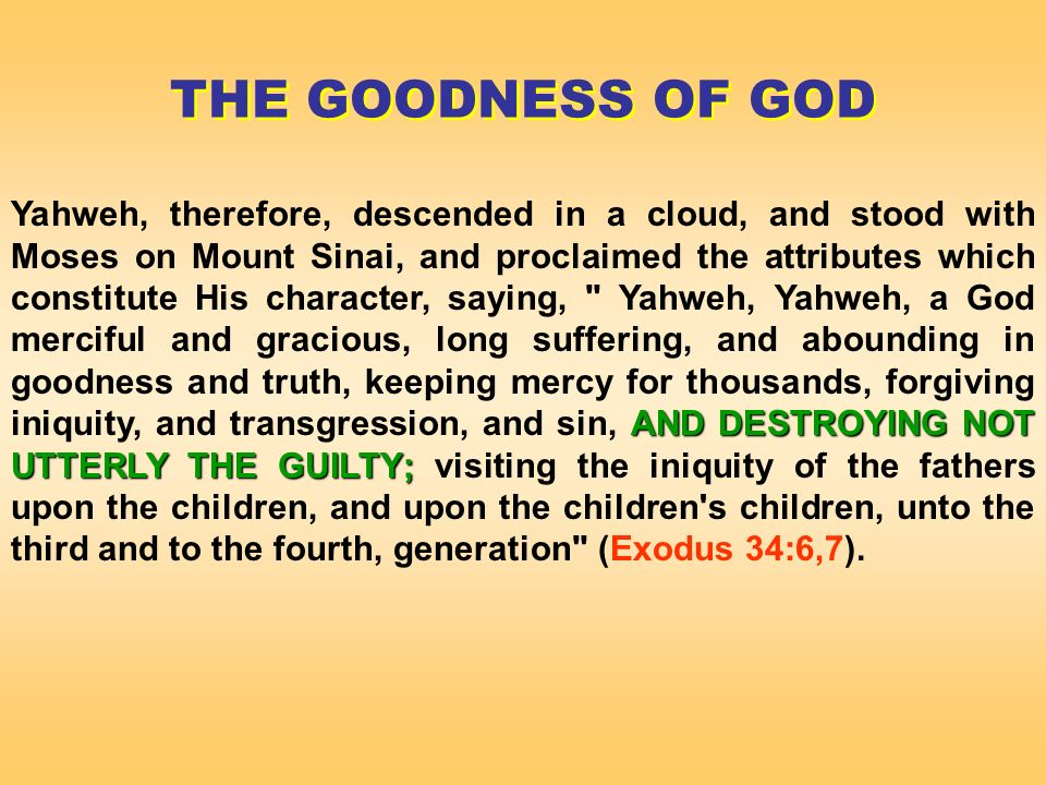 AND DESTROYING NOT UTTERLY THE GUILTY; Yahweh, therefore, descended in a cloud, and stood with Moses on Mount Sinai, and proclaimed the attributes which constitute His character, saying, Yahweh, Yahweh, a God merciful and gracious, long suffering, and abounding in goodness and truth, keeping mercy for thousands, forgiving iniquity, and transgression, and sin, AND DESTROYING NOT UTTERLY THE GUILTY; visiting the iniquity of the fathers upon the children, and upon the children s children, unto the third and to the fourth, generation (Exodus 34:6,7).