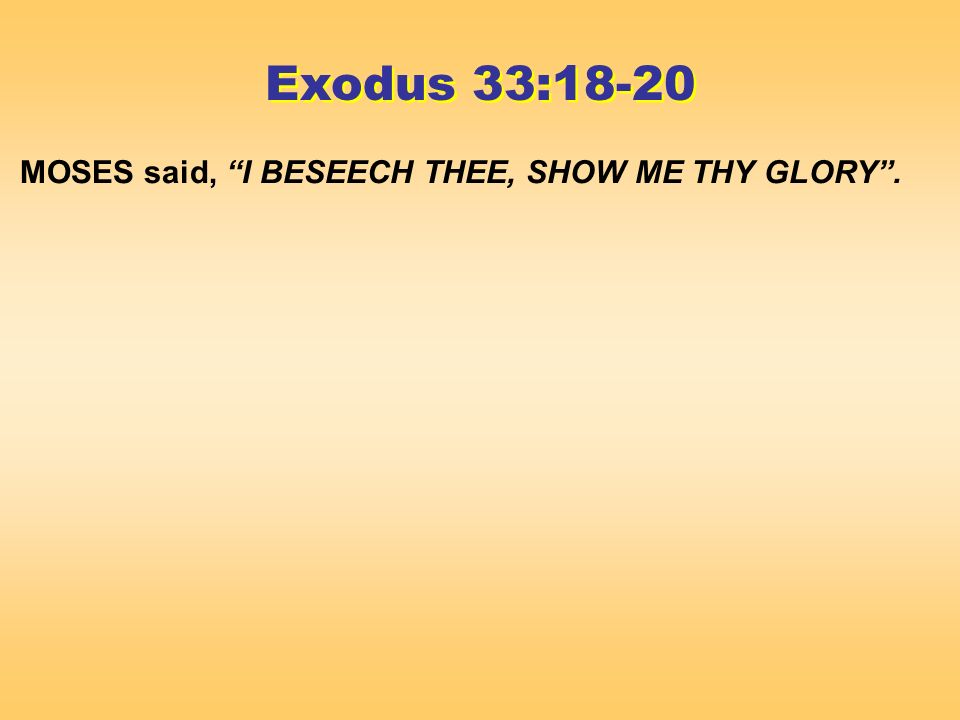 MOSES said, I BESEECH THEE, SHOW ME THY GLORY. Exodus 33:18-20