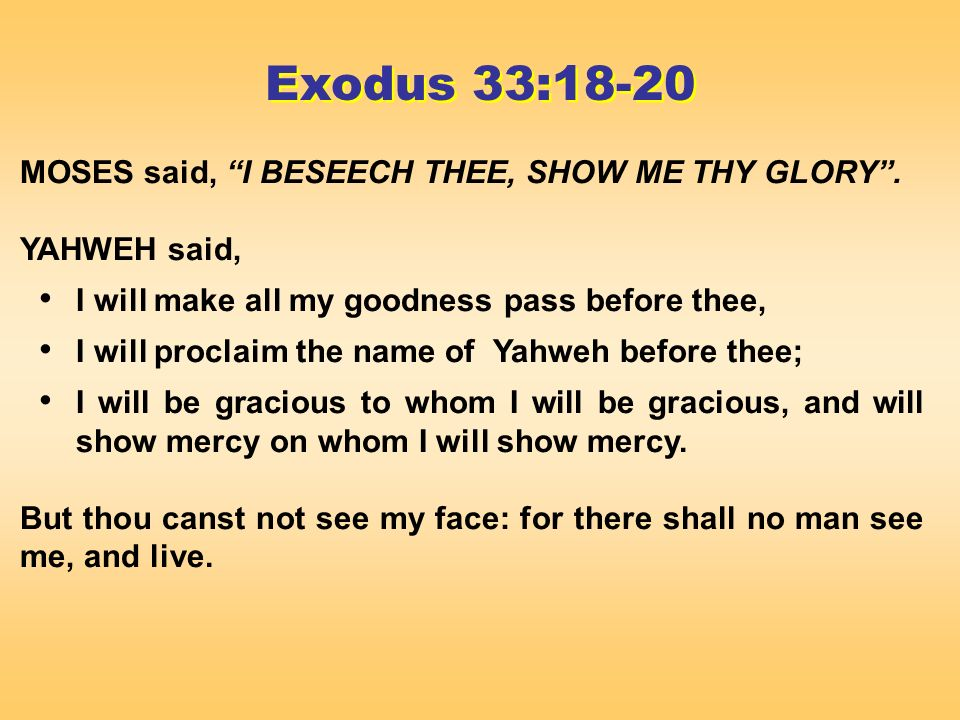 MOSES said, I BESEECH THEE, SHOW ME THY GLORY.
