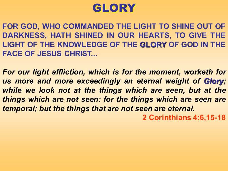 GLORY FOR GOD, WHO COMMANDED THE LIGHT TO SHINE OUT OF DARKNESS, HATH SHINED IN OUR HEARTS, TO GIVE THE LIGHT OF THE KNOWLEDGE OF THE GLORY OF GOD IN THE FACE OF JESUS CHRIST...