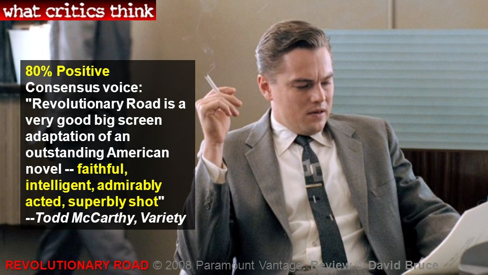 80% Positive Consensus voice: Revolutionary Road is a very good big screen adaptation of an outstanding American novel -- faithful, intelligent, admirably acted, superbly shot --Todd McCarthy, Variety REVOLUTIONARY ROAD REVOLUTIONARY ROAD © 2008 Paramount Vantage.