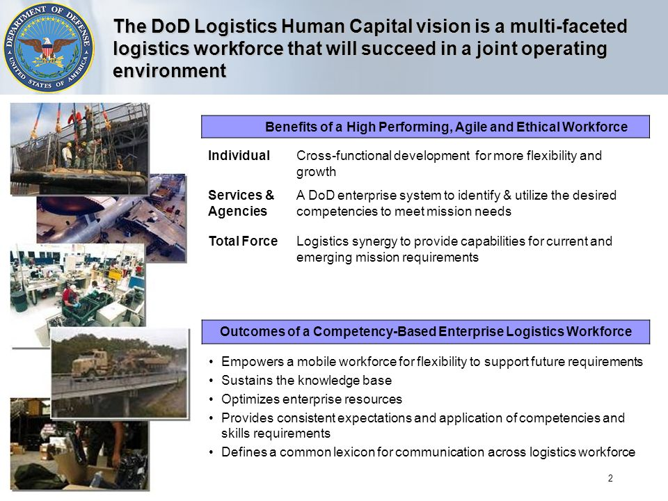 2 The DoD Logistics Human Capital vision is a multi-faceted logistics workforce that will succeed in a joint operating environment Benefits of a High Performing, Agile and Ethical Workforce IndividualCross-functional development for more flexibility and growth Services & Agencies A DoD enterprise system to identify & utilize the desired competencies to meet mission needs Total ForceLogistics synergy to provide capabilities for current and emerging mission requirements Outcomes of a Competency-Based Enterprise Logistics Workforce Empowers a mobile workforce for flexibility to support future requirements Sustains the knowledge base Optimizes enterprise resources Provides consistent expectations and application of competencies and skills requirements Defines a common lexicon for communication across logistics workforce