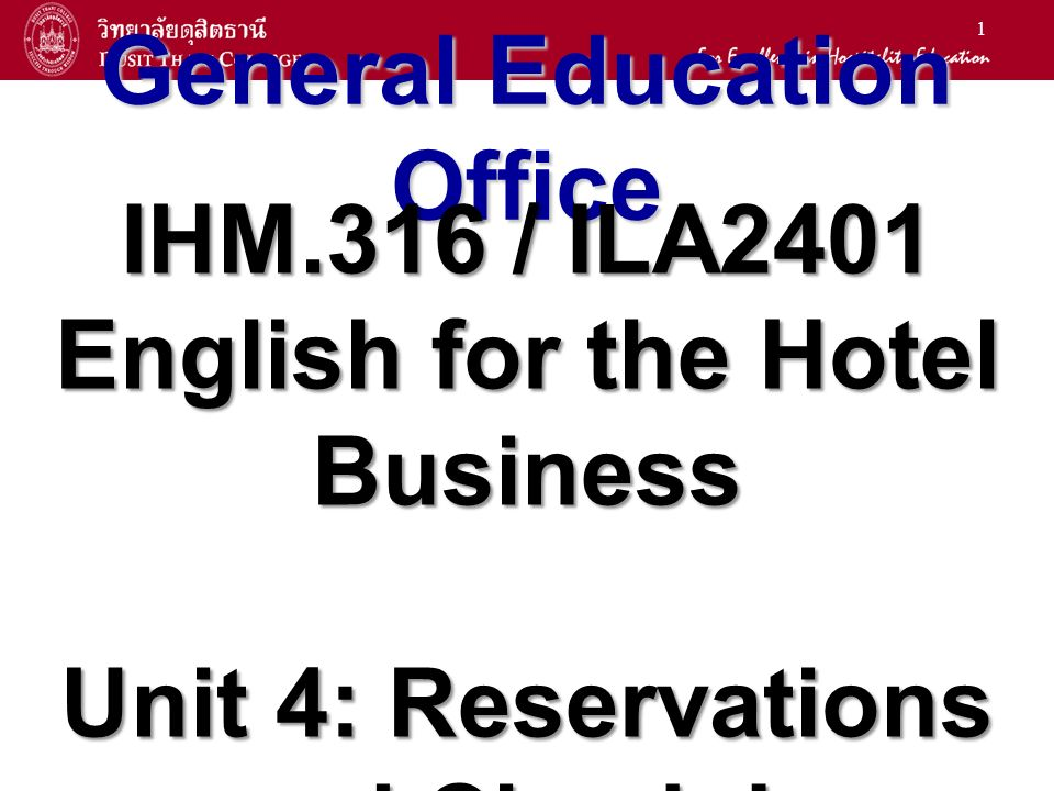 1 General Education Office IHM.316 / ILA2401 English for the Hotel Business Unit 4: Reservations and Check-In