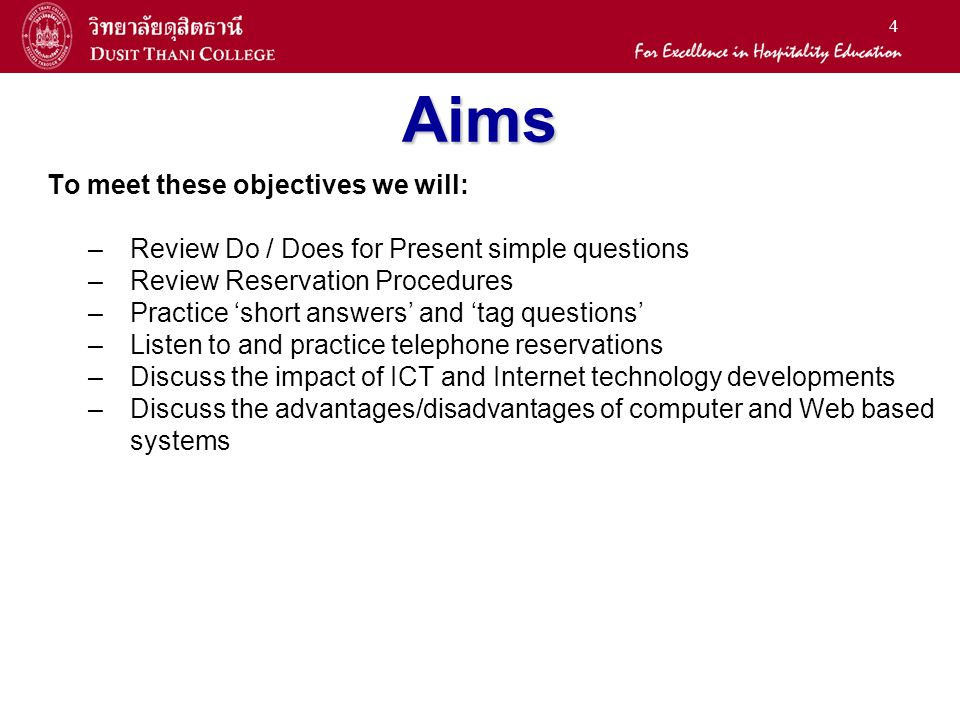 4 Aims To meet these objectives we will: –Review Do / Does for Present simple questions –Review Reservation Procedures –Practice short answers and tag questions –Listen to and practice telephone reservations –Discuss the impact of ICT and Internet technology developments –Discuss the advantages/disadvantages of computer and Web based systems