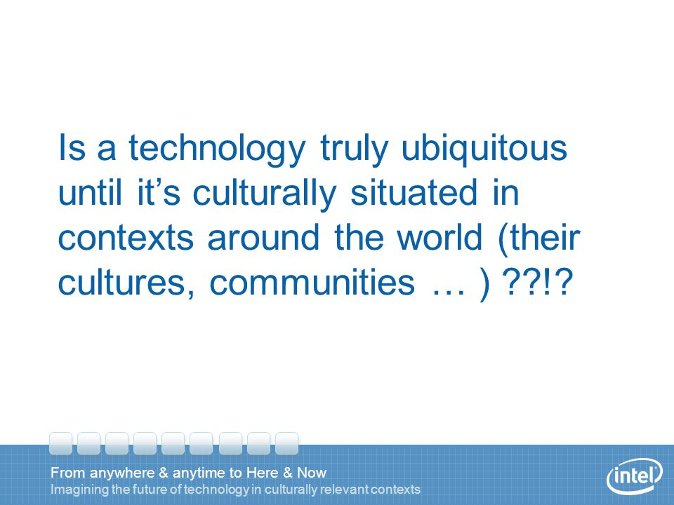 From anywhere & anytime to Here & Now Imagining the future of technology in culturally relevant contexts Is a technology truly ubiquitous until its culturally situated in contexts around the world (their cultures, communities … ) !