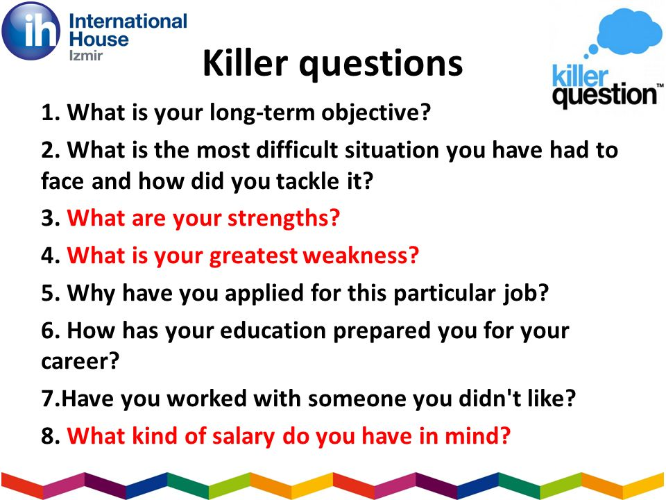 Killer questions 1. What is your long-term objective.