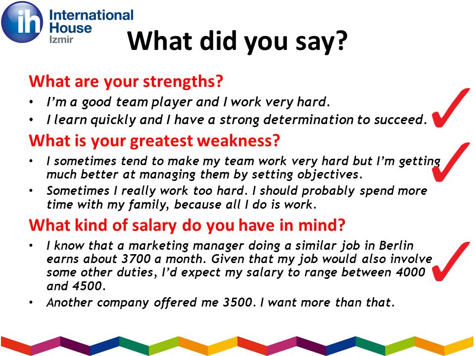 What did you say. What are your strengths. Im a good team player and I work very hard.