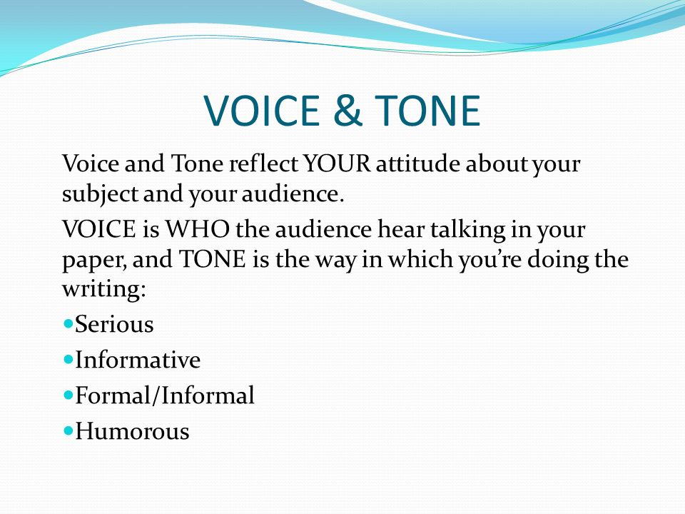 VOICE & TONE Voice represents the personality and/or style of the writer Tone is the writers attitude toward the topic (Passionate, serious, humorous … )