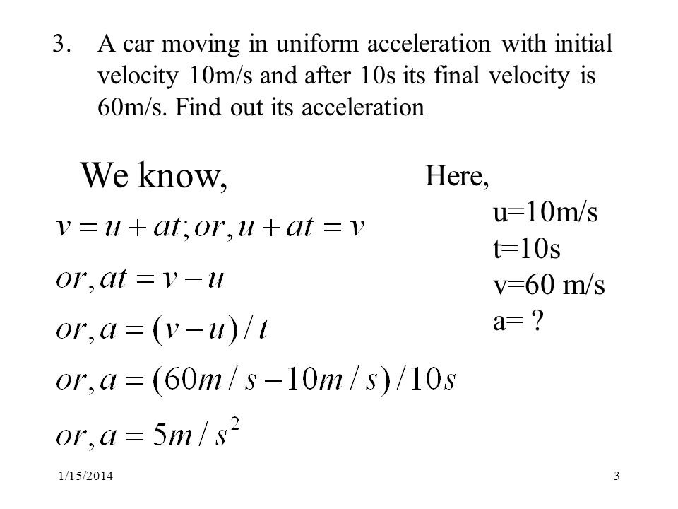 1/15/ A car moving in uniform acceleration with initial velocity 10m/s and after 10s its final velocity is 60m/s.