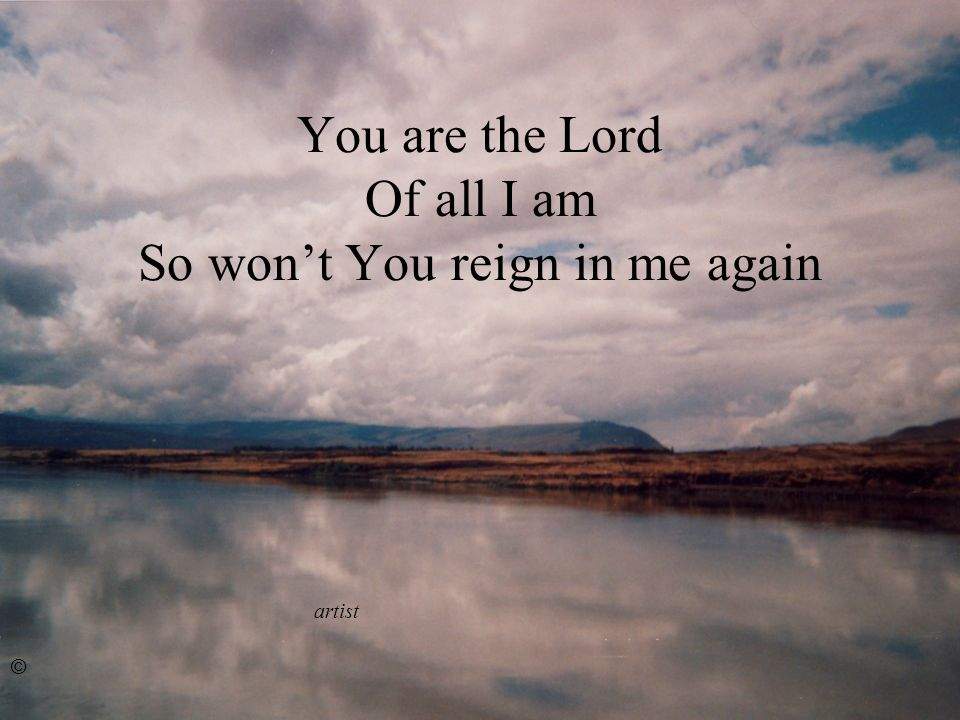 You are the Lord Of all I am So wont You reign in me again artist ©
