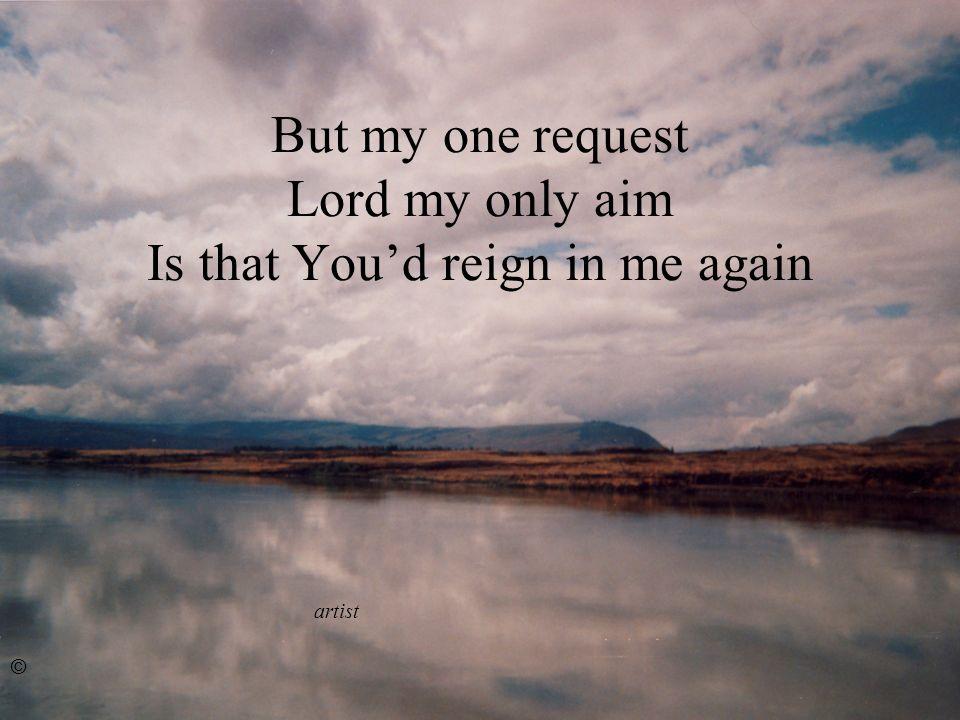But my one request Lord my only aim Is that Youd reign in me again artist ©