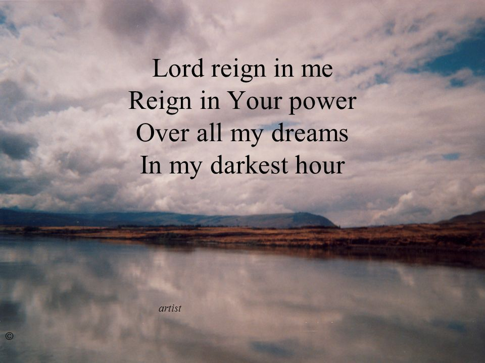 Lord reign in me Reign in Your power Over all my dreams In my darkest hour artist ©