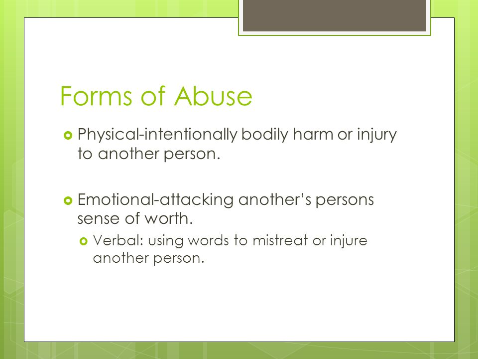 Forms of Abuse Physical-intentionally bodily harm or injury to another person.