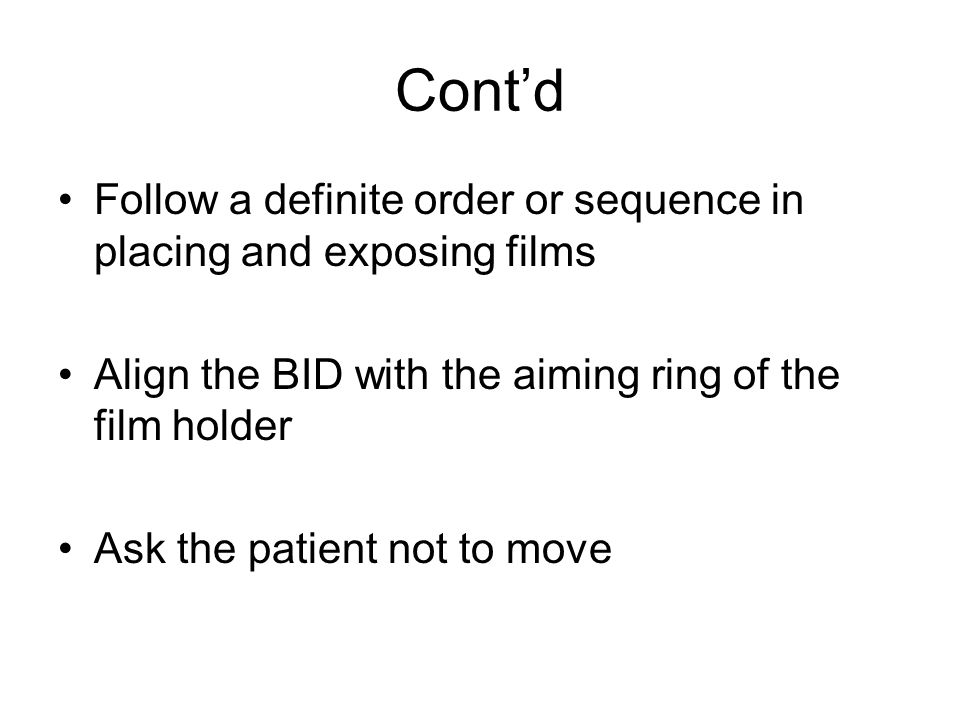 Contd Follow a definite order or sequence in placing and exposing films Align the BID with the aiming ring of the film holder Ask the patient not to move