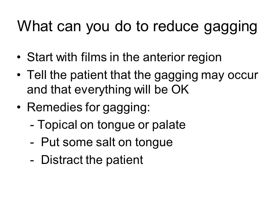 What can you do to reduce gagging Start with films in the anterior region Tell the patient that the gagging may occur and that everything will be OK Remedies for gagging: - Topical on tongue or palate - Put some salt on tongue - Distract the patient
