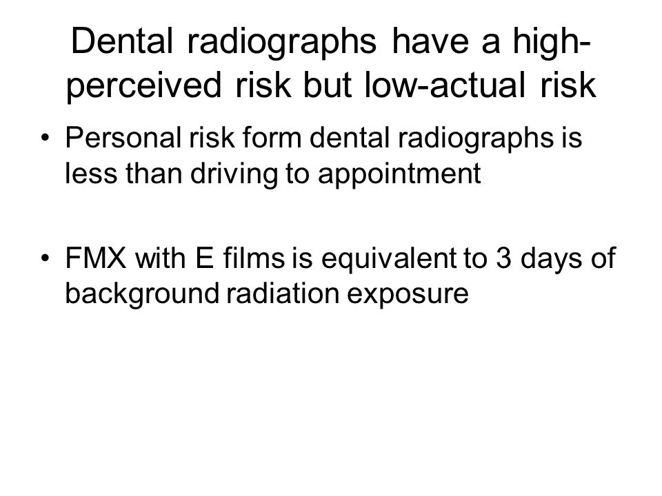 Dental radiographs have a high- perceived risk but low-actual risk Personal risk form dental radiographs is less than driving to appointment FMX with E films is equivalent to 3 days of background radiation exposure